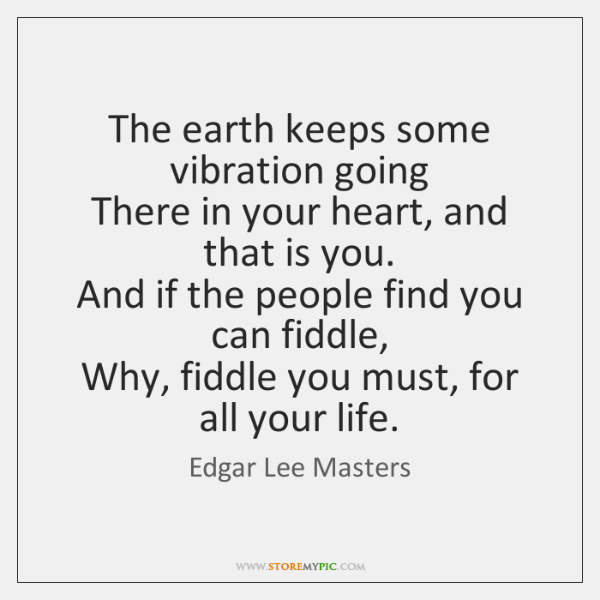 The earth keeps some vibration going   There in your heart, and that ...