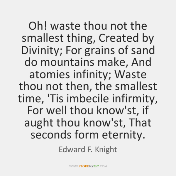 Oh! waste thou not the smallest thing, Created by Divinity; For grains ...