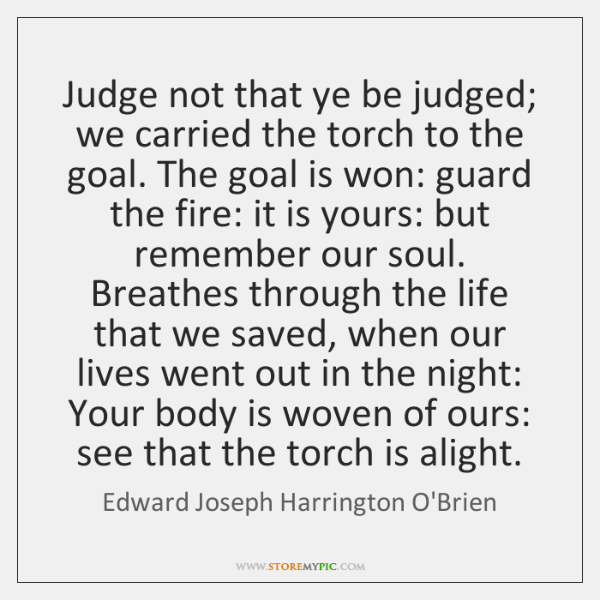 Judge not that ye be judged; we carried the torch to the ...