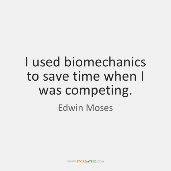 I used biomechanics to save time when I was competing.