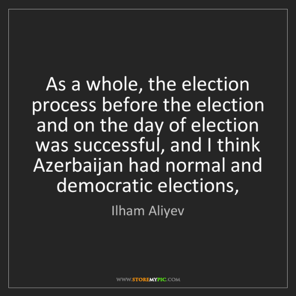 Ilham Aliyev: As a whole, the election process before the election...