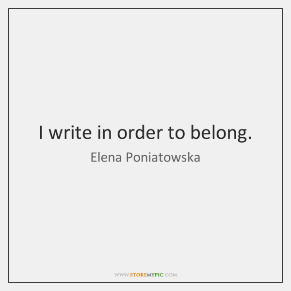I write in order to belong.