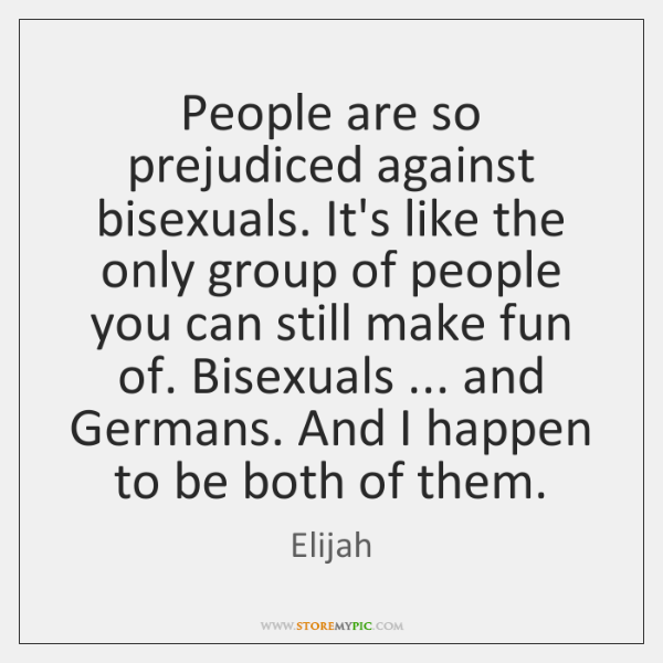 People are so prejudiced against bisexuals. It's like the only group of ...