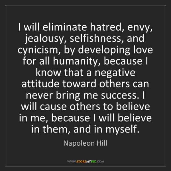 Napoleon Hill: I will eliminate hatred, envy, jealousy, selfishness,...