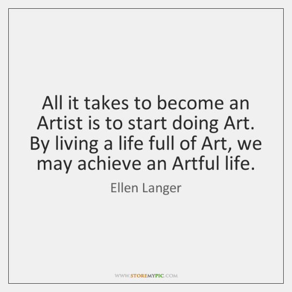 All it takes to become an Artist is to start doing Art. ...