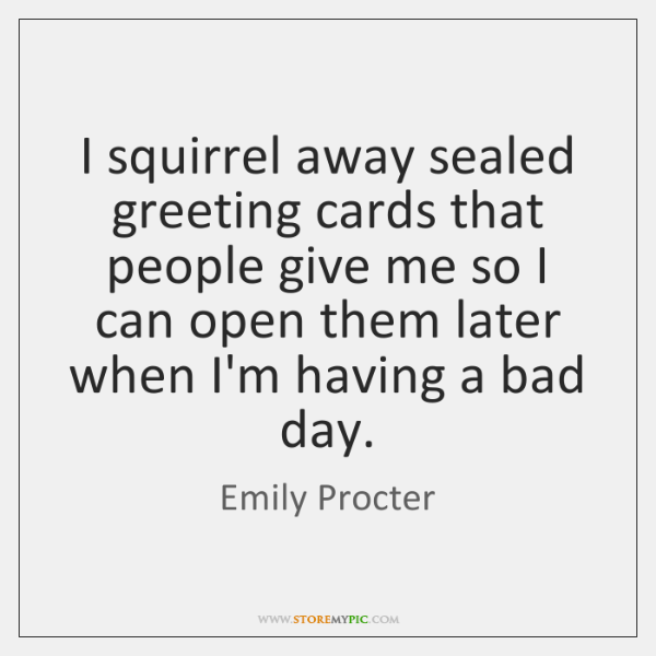 I squirrel away sealed greeting cards that people give me so I ...
