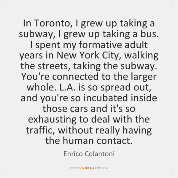 In Toronto, I grew up taking a subway, I grew up taking ...