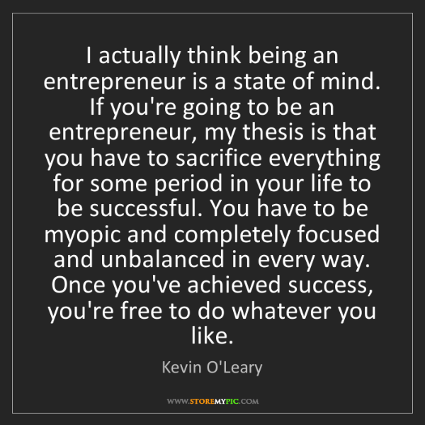 Kevin O'Leary: I actually think being an entrepreneur is a state of...