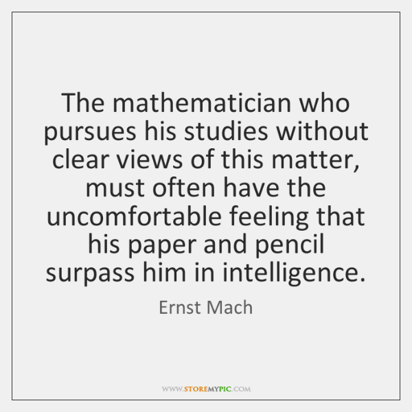 The mathematician who pursues his studies without clear views of this matter, ...