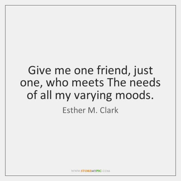 Give me one friend, just one, who meets The needs of all ...