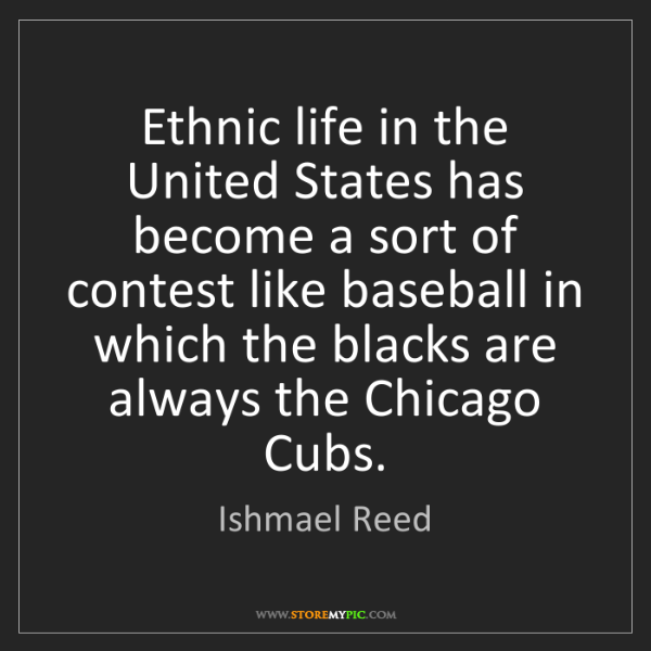Ishmael Reed: Ethnic life in the United States has become a sort of...
