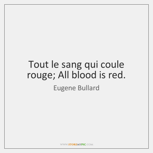Tout le sang qui coule rouge; All blood is red.