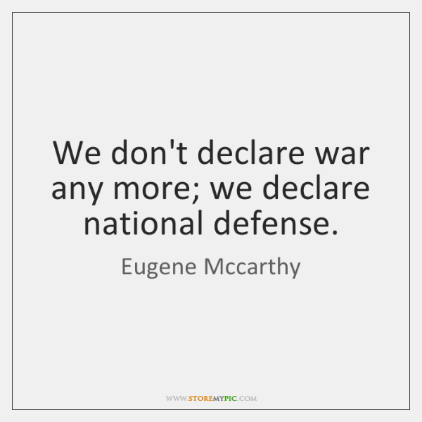We don't declare war any more; we declare national defense.
