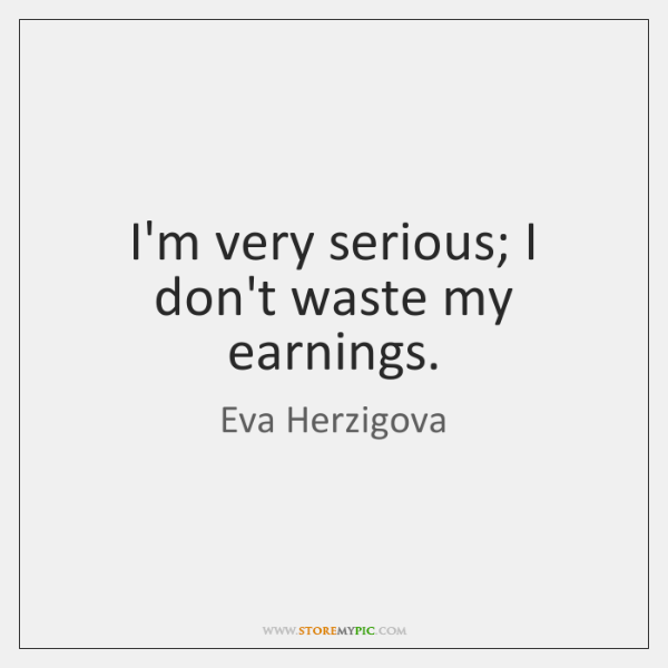 I'm very serious; I don't waste my earnings.