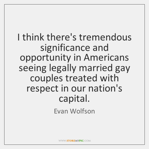 I think there's tremendous significance and opportunity in Americans seeing legally married ...
