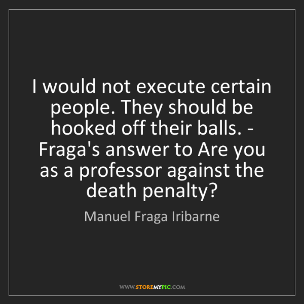 Manuel Fraga Iribarne: I would not execute certain people. They should be hooked...