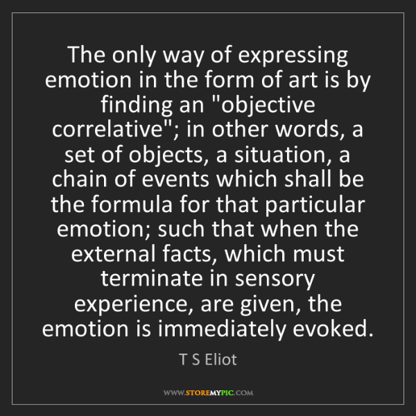 T S Eliot: The only way of expressing emotion in the form of art...