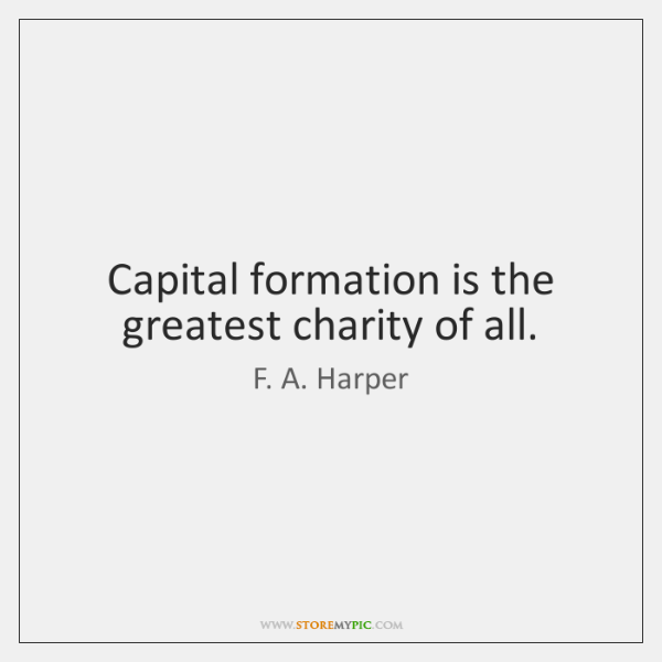 Capital formation is the greatest charity of all.