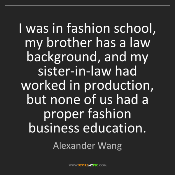 Alexander Wang: I was in fashion school, my brother has a law background,...