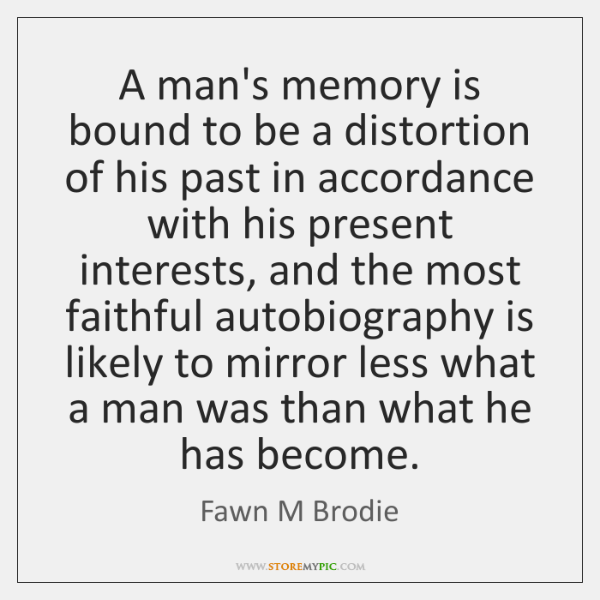 A man's memory is bound to be a distortion of his past ...