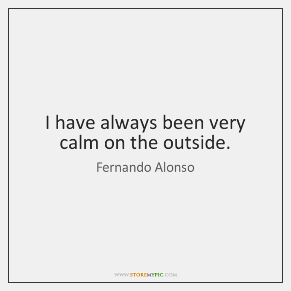 I have always been very calm on the outside.