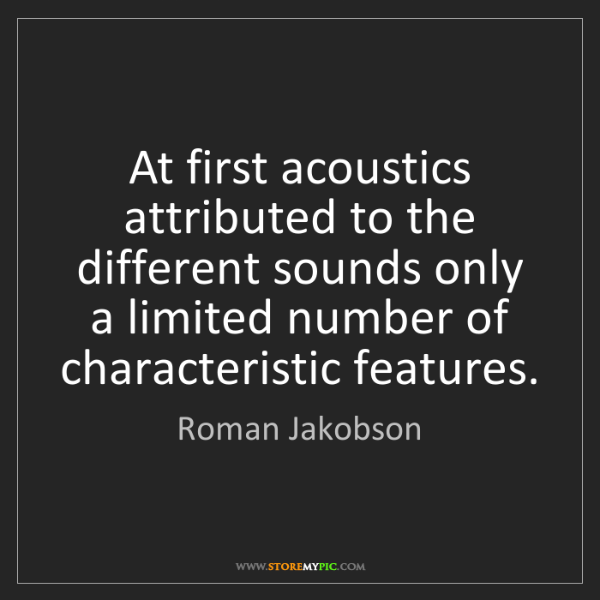 Roman Jakobson: At first acoustics attributed to the different sounds...