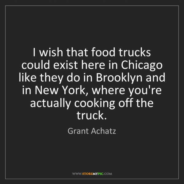Grant Achatz: I wish that food trucks could exist here in Chicago like...