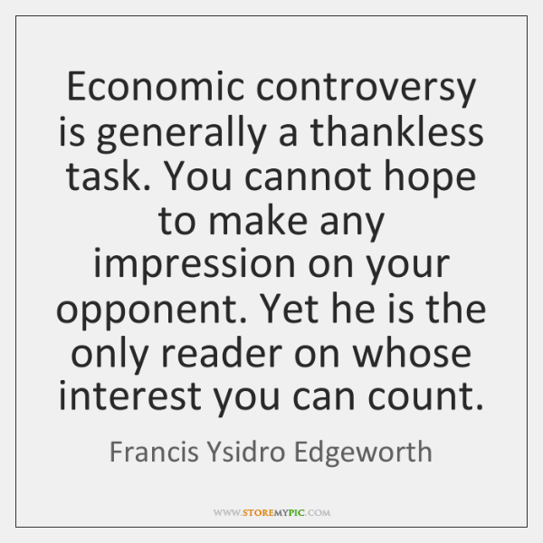 Economic controversy is generally a thankless task. You cannot hope to make ...