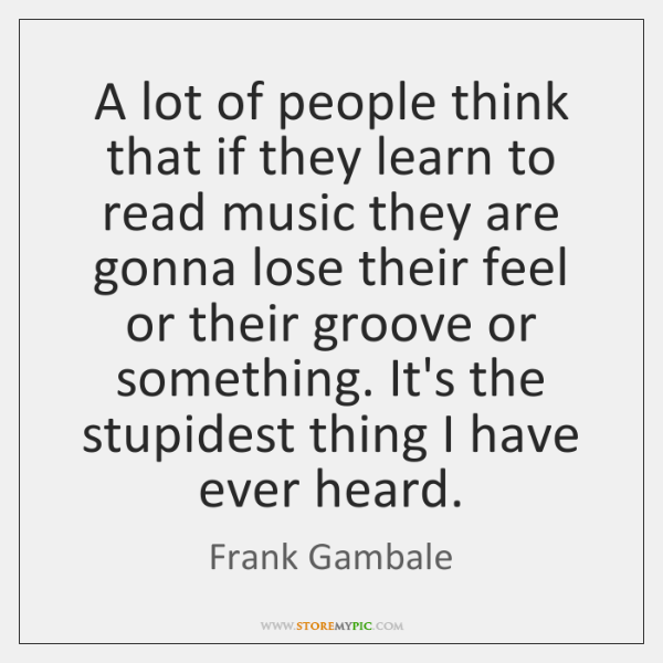 A lot of people think that if they learn to read music ...