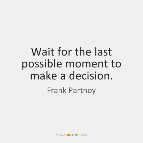 Wait for the last possible moment to make a decision.