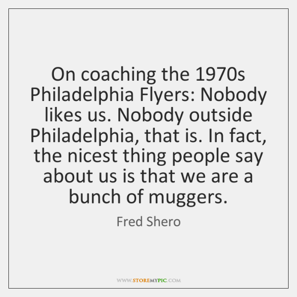 On coaching the 1970s Philadelphia Flyers: Nobody likes us. Nobody outside Philadelphia, ...