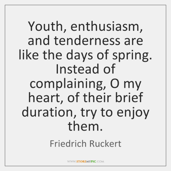 Youth, enthusiasm, and tenderness are like the days of spring. Instead of ...