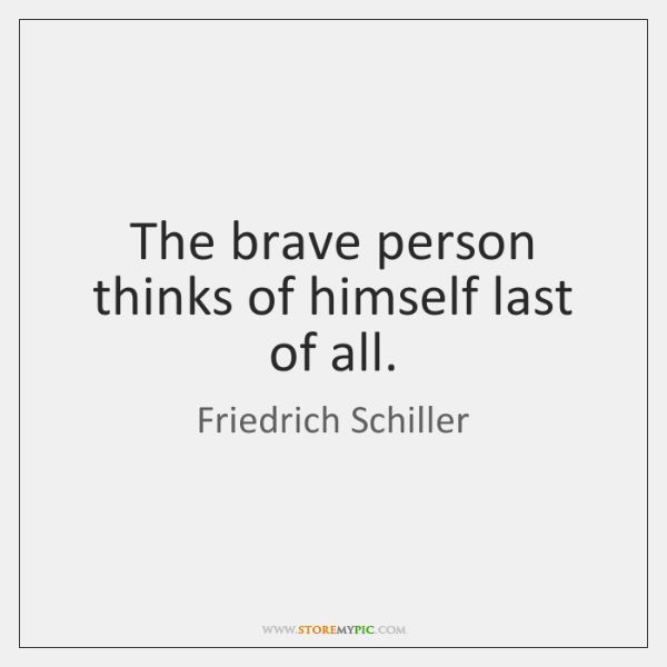 The brave person thinks of himself last of all.