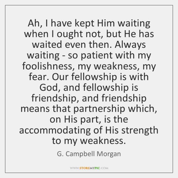 Ah, I have kept Him waiting when I ought not, but He ...