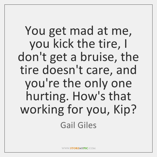 You get mad at me, you kick the tire, I don't get ...