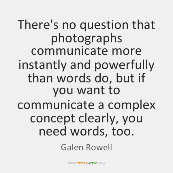 There's no question that photographs communicate more instantly and powerfully than words ...