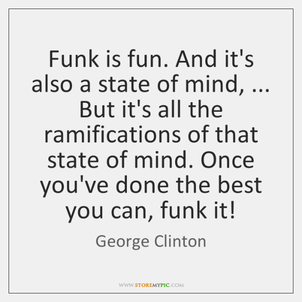Funk is fun. And it's also a state of mind, ... But it's ...