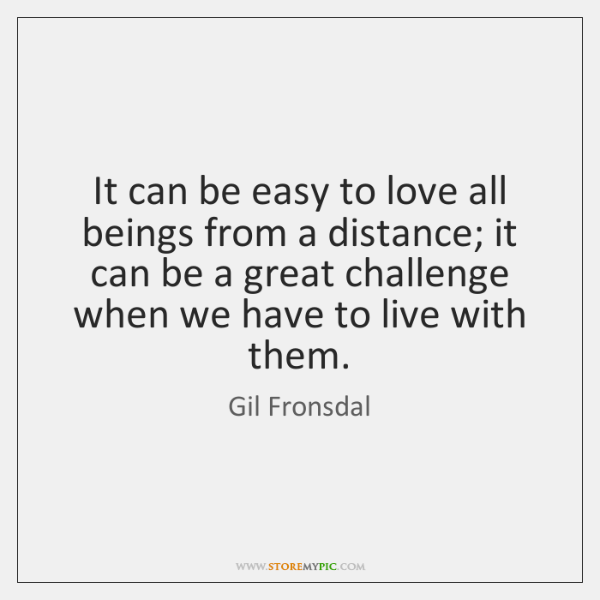 It can be easy to love all beings from a distance; it ...