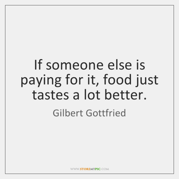 If someone else is paying for it, food just tastes a lot ...