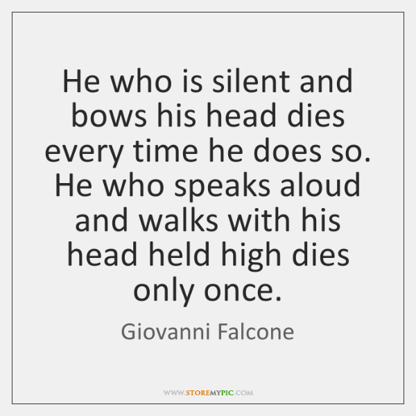 He who is silent and bows his head dies every time he ...