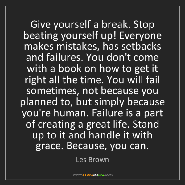 Les Brown: Give yourself a break. Stop beating yourself up! Everyone...