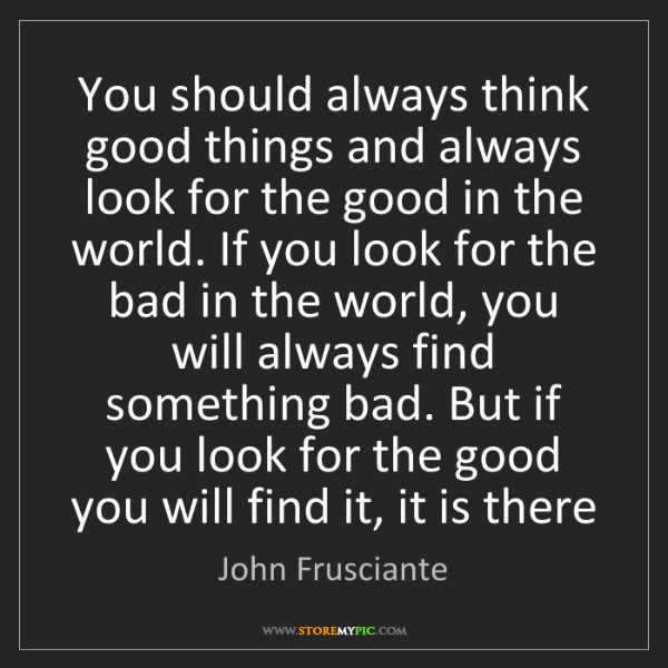 John Frusciante: You should always think good things and always look for...