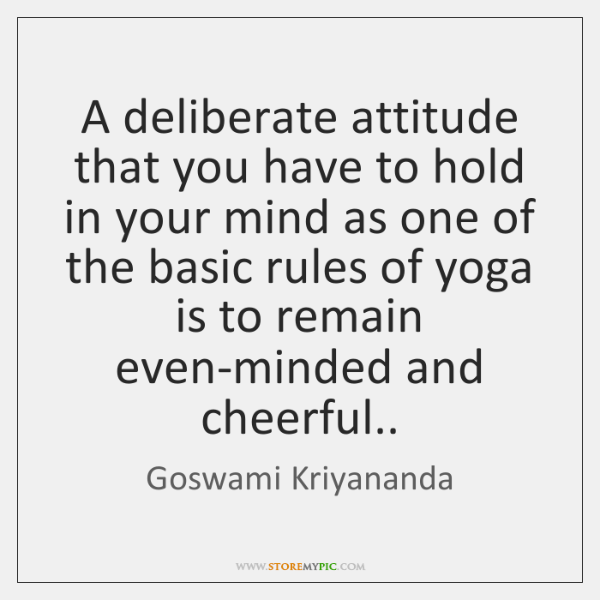 A deliberate attitude that you have to hold in your mind as ...