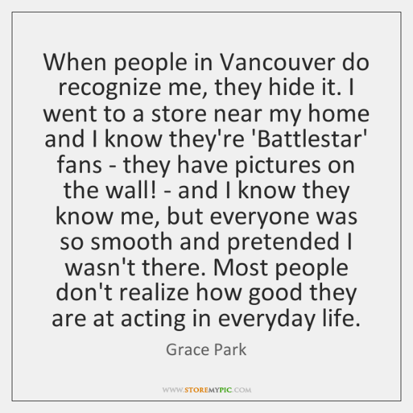 When people in Vancouver do recognize me, they hide it. I went ...