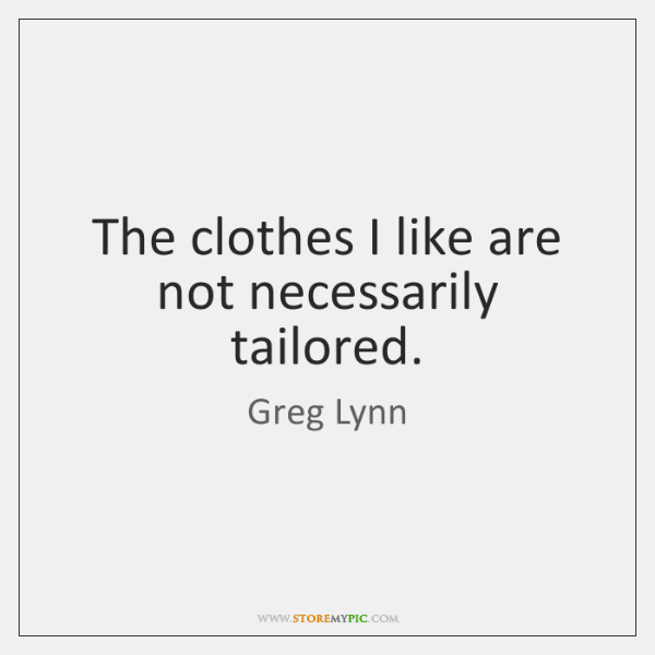 The clothes I like are not necessarily tailored.