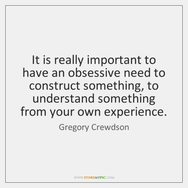 It is really important to have an obsessive need to construct something, ...