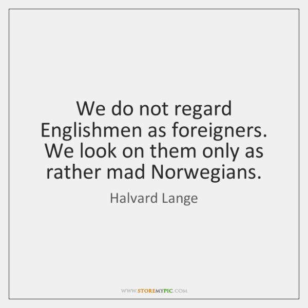 We do not regard Englishmen as foreigners. We look on them only ...