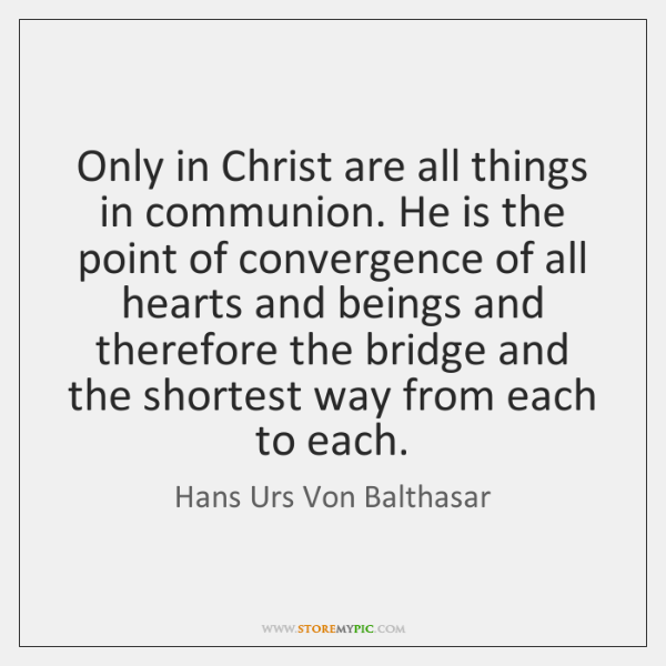 Only in Christ are all things in communion. He is the point ...