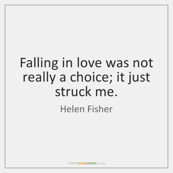 Falling in love was not really a choice; it just struck me.