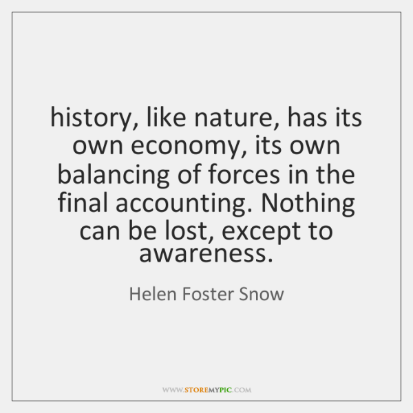 history, like nature, has its own economy, its own balancing of forces ...